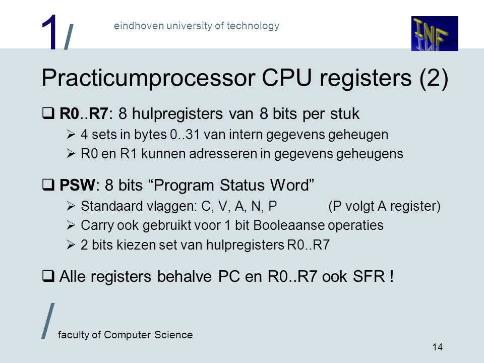 1/1/ eindhoven university of technology / faculty of Computer Science 14 Practicumprocessor CPU registers (2)  R0..R7: 8 hulpregisters van 8 bits per