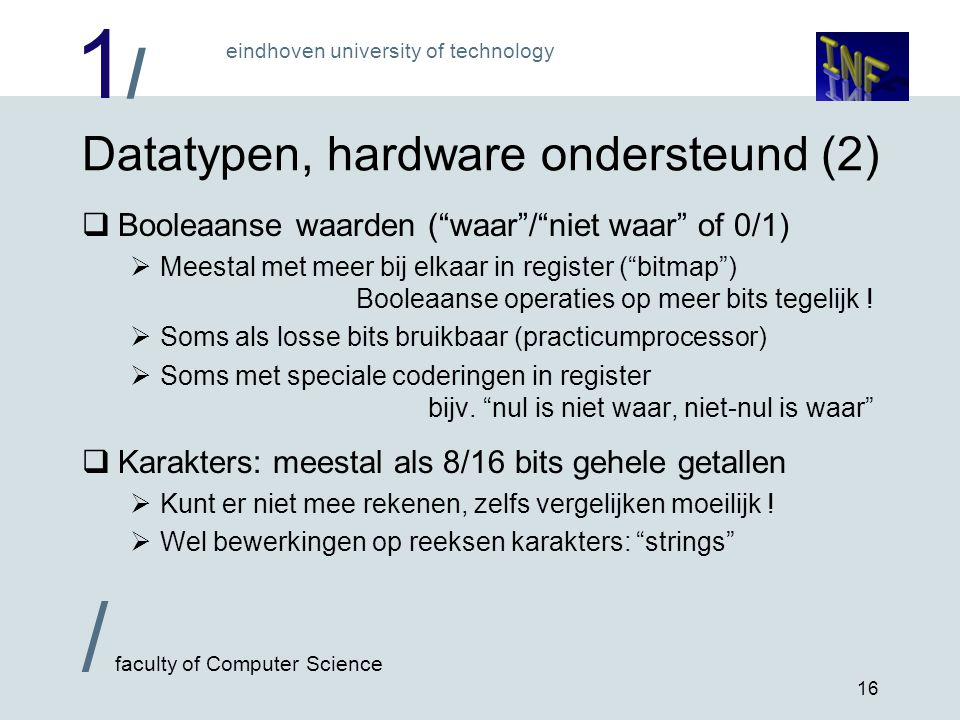 1/1/ eindhoven university of technology / faculty of Computer Science 16 Datatypen, hardware ondersteund (2)  Booleaanse waarden ( waar / niet waar of 0/1)  Meestal met meer bij elkaar in register ( bitmap ) Booleaanse operaties op meer bits tegelijk .