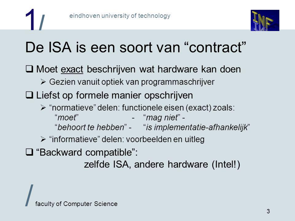 1/1/ eindhoven university of technology / faculty of Computer Science 3 De ISA is een soort van contract  Moet exact beschrijven wat hardware kan doen  Gezien vanuit optiek van programmaschrijver  Liefst op formele manier opschrijven  normatieve delen: functionele eisen (exact) zoals: moet - mag niet - behoort te hebben - is implementatie-afhankelijk  informatieve delen: voorbeelden en uitleg  Backward compatible : zelfde ISA, andere hardware (Intel!)