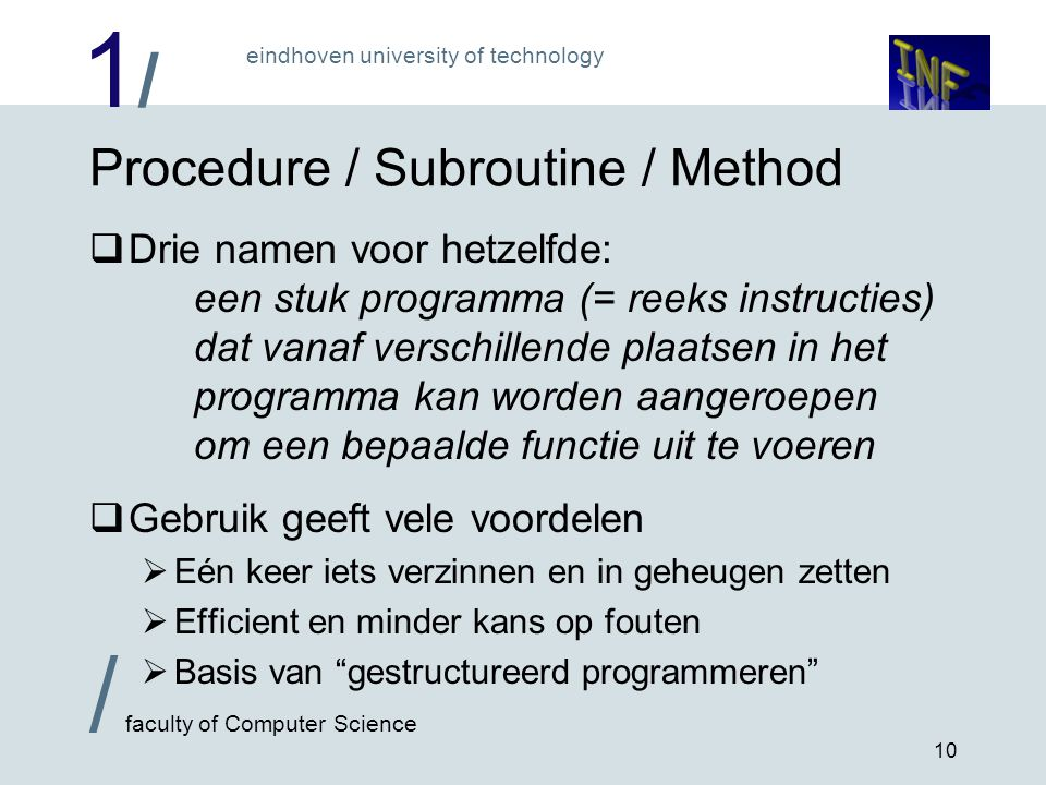1/1/ eindhoven university of technology / faculty of Computer Science 10 Procedure / Subroutine / Method  Drie namen voor hetzelfde: een stuk program