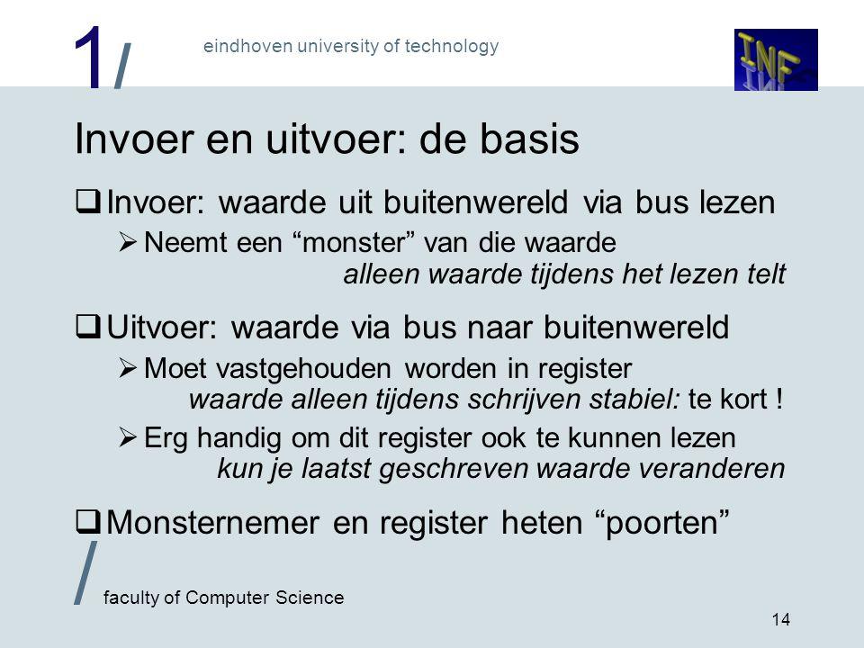 1/1/ eindhoven university of technology / faculty of Computer Science 14 Invoer en uitvoer: de basis  Invoer: waarde uit buitenwereld via bus lezen 