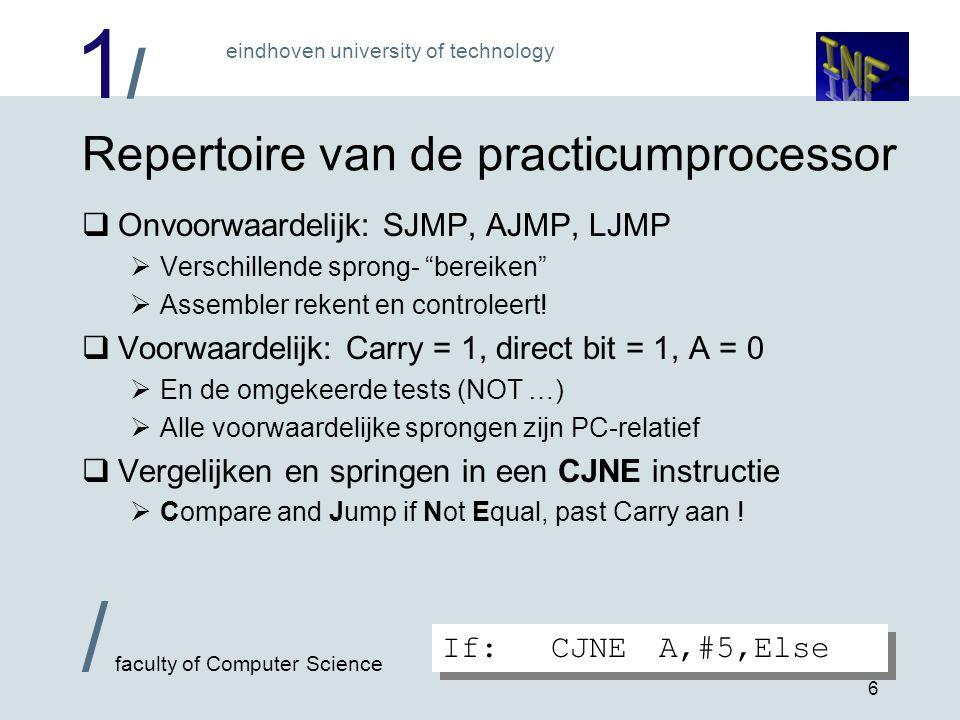 1/1/ eindhoven university of technology / faculty of Computer Science 6 Repertoire van de practicumprocessor  Onvoorwaardelijk: SJMP, AJMP, LJMP  Verschillende sprong- bereiken  Assembler rekent en controleert.