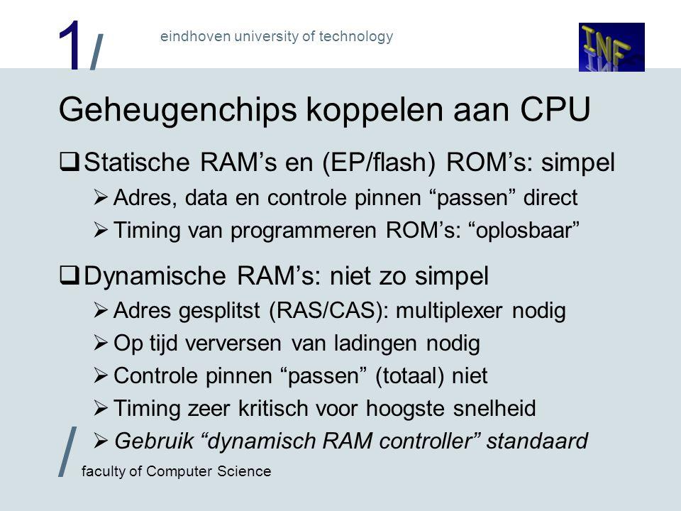 1/1/ eindhoven university of technology / faculty of Computer Science Geheugenchips koppelen aan CPU  Statische RAM's en (EP/flash) ROM's: simpel  Adres, data en controle pinnen passen direct  Timing van programmeren ROM's: oplosbaar  Dynamische RAM's: niet zo simpel  Adres gesplitst (RAS/CAS): multiplexer nodig  Op tijd verversen van ladingen nodig  Controle pinnen passen (totaal) niet  Timing zeer kritisch voor hoogste snelheid  Gebruik dynamisch RAM controller standaard
