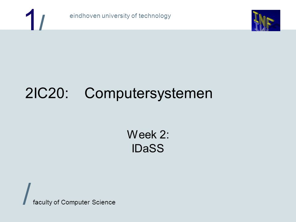 1/1/ eindhoven university of technology / faculty of Computer Science 2IC20:Computersystemen Week 2: IDaSS