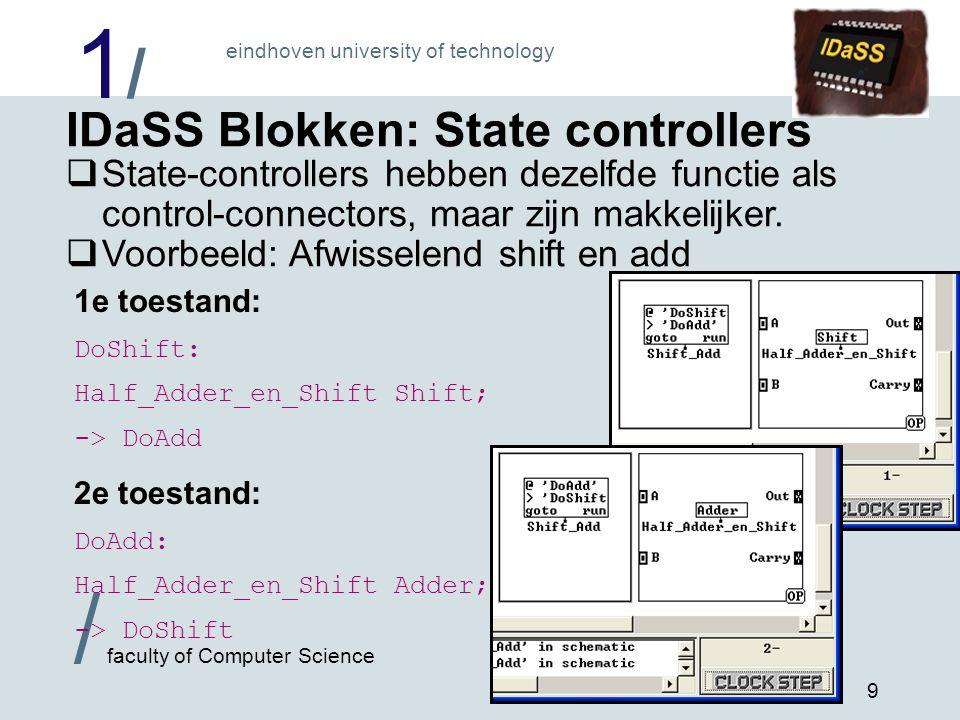 1/1/ eindhoven university of technology / faculty of Computer Science 10 IDaSS Blokken: Connectoren  één connector (aansluitpunt)  Je kunt een compleet IDaSS schema in een ander IDaSS schema gebruiken als één enkel blok.