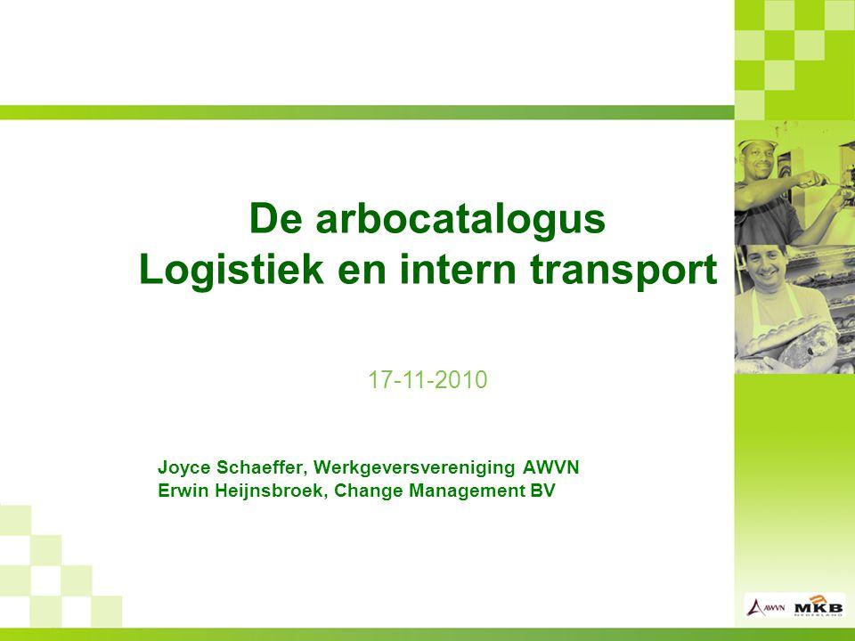 De arbocatalogus Logistiek en intern transport Joyce Schaeffer, Werkgeversvereniging AWVN Erwin Heijnsbroek, Change Management BV 17-11-2010