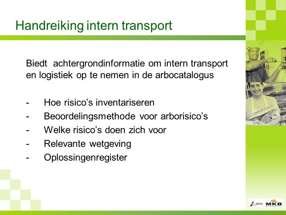 Handreiking intern transport Biedt achtergrondinformatie om intern transport en logistiek op te nemen in de arbocatalogus -Hoe risico's inventariseren -Beoordelingsmethode voor arborisico's -Welke risico's doen zich voor -Relevante wetgeving -Oplossingenregister