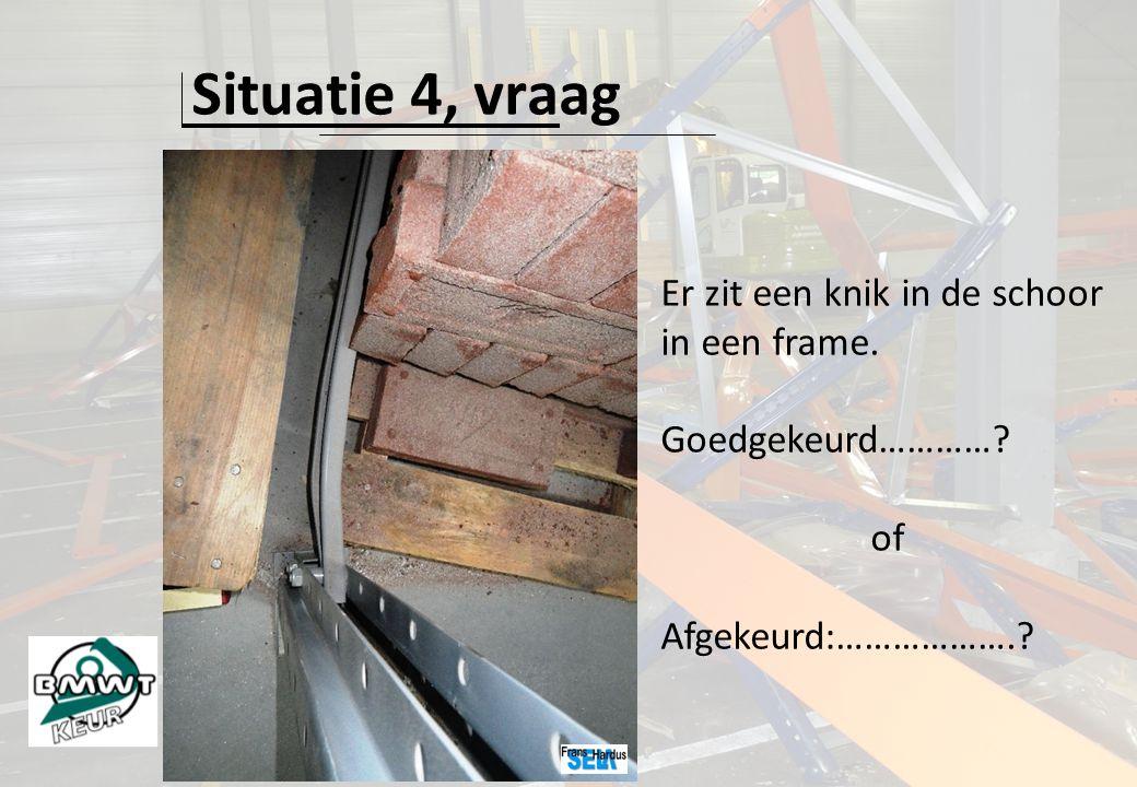 Situatie 4, vraag Er zit een knik in de schoor in een frame. Goedgekeurd…………? of Afgekeurd:……………….?