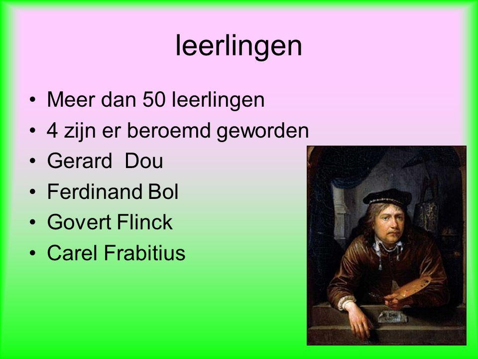 leerlingen Meer dan 50 leerlingen 4 zijn er beroemd geworden Gerard Dou Ferdinand Bol Govert Flinck Carel Frabitius