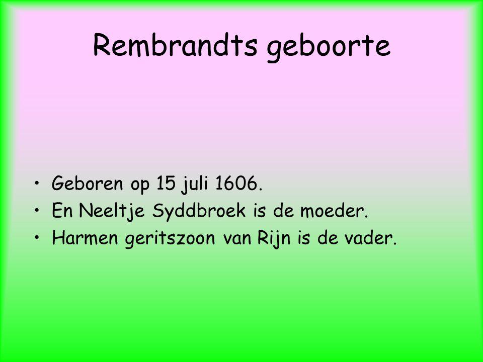 Rembrandts geboorte Geboren op 15 juli 1606.En Neeltje Syddbroek is de moeder.