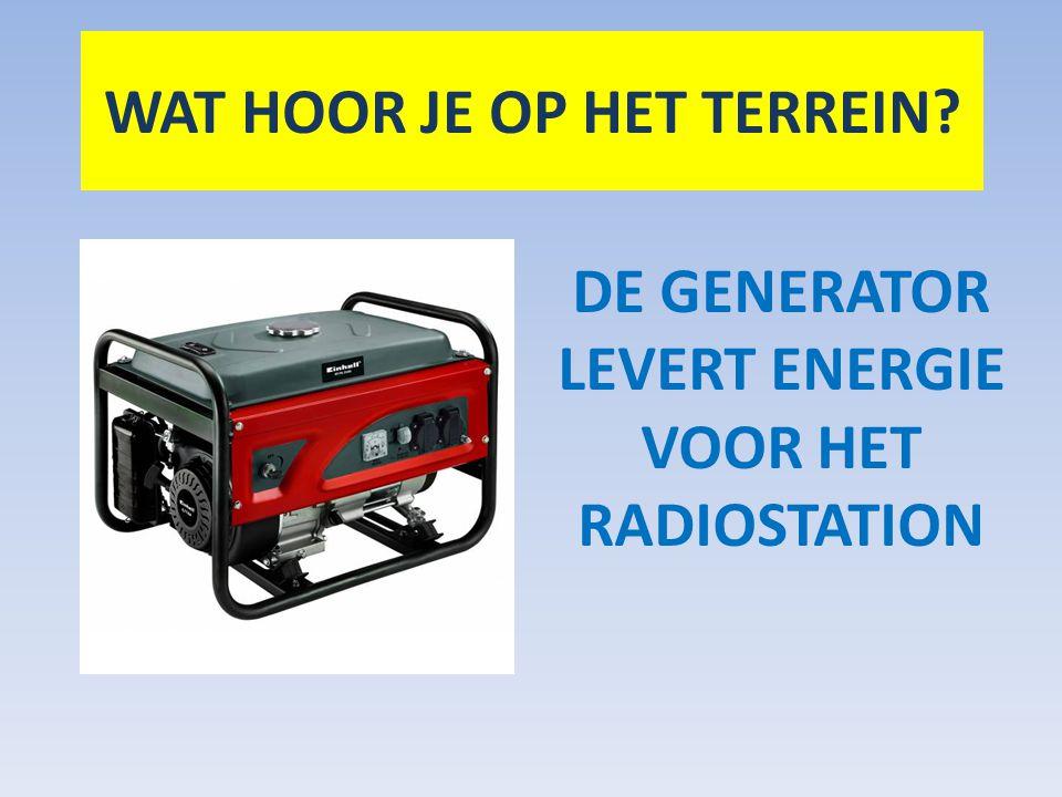 DE GENERATOR LEVERT ENERGIE VOOR HET RADIOSTATION WAT HOOR JE OP HET TERREIN?