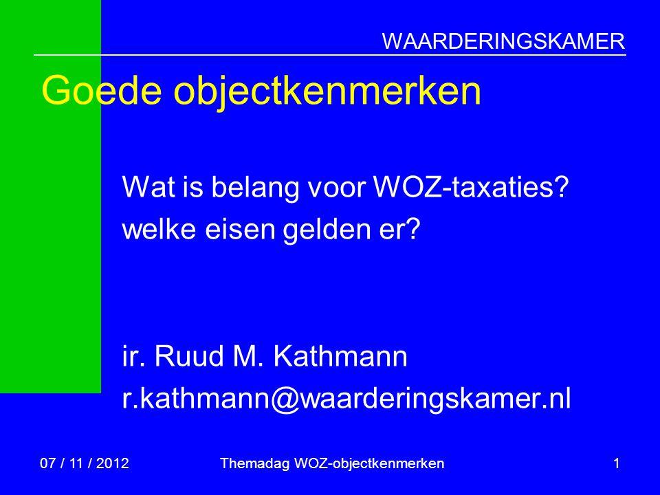 WAARDERINGSKAMER 07 / 11 / 2012Themadag WOZ-objectkenmerken1 Goede objectkenmerken Wat is belang voor WOZ-taxaties? welke eisen gelden er? ir. Ruud M.