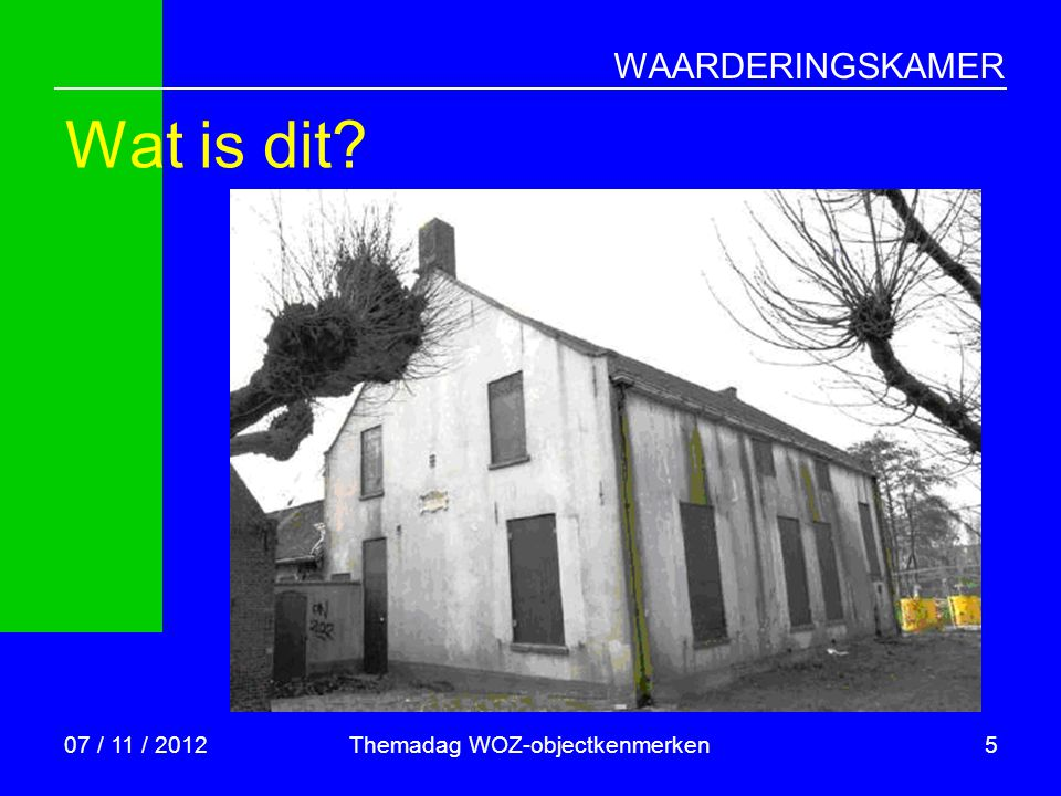 WAARDERINGSKAMER Wat is dit? 07 / 11 / 2012Themadag WOZ-objectkenmerken5