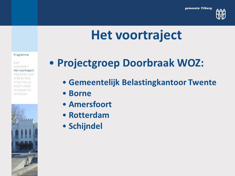 Programma Even voorstellen Het voortraject Voordelen voor WOZ en BAG In het nieuws Pilot in detail Verdiepen en verbreden Het voortraject Projectgroep Doorbraak WOZ: Gemeentelijk Belastingkantoor Twente Borne Amersfoort Rotterdam Schijndel