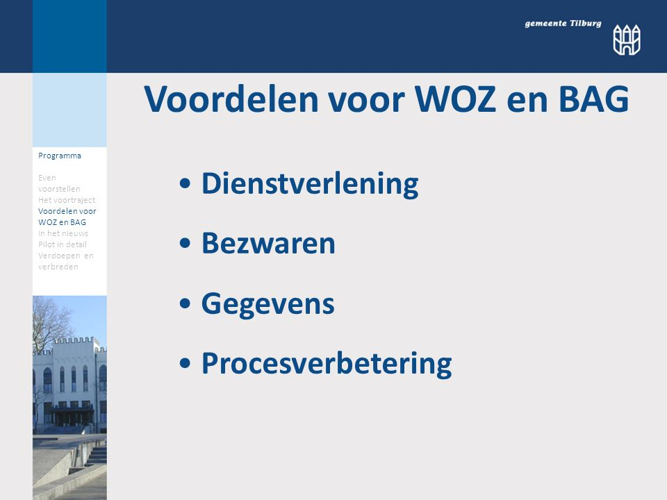 Programma Even voorstellen Het voortraject Voordelen voor WOZ en BAG In het nieuws Pilot in detail Verdoepen en verbreden Voordelen voor WOZ en BAG Dienstverlening Bezwaren Gegevens Procesverbetering