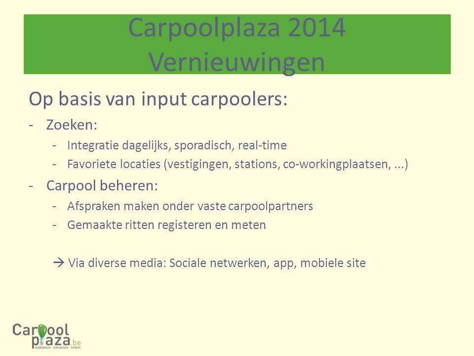 Op basis van input carpoolers: -Zoeken: -Integratie dagelijks, sporadisch, real-time -Favoriete locaties (vestigingen, stations, co-workingplaatsen,...) -Carpool beheren: -Afspraken maken onder vaste carpoolpartners -Gemaakte ritten registeren en meten  Via diverse media: Sociale netwerken, app, mobiele site Carpoolplaza 2014 Vernieuwingen