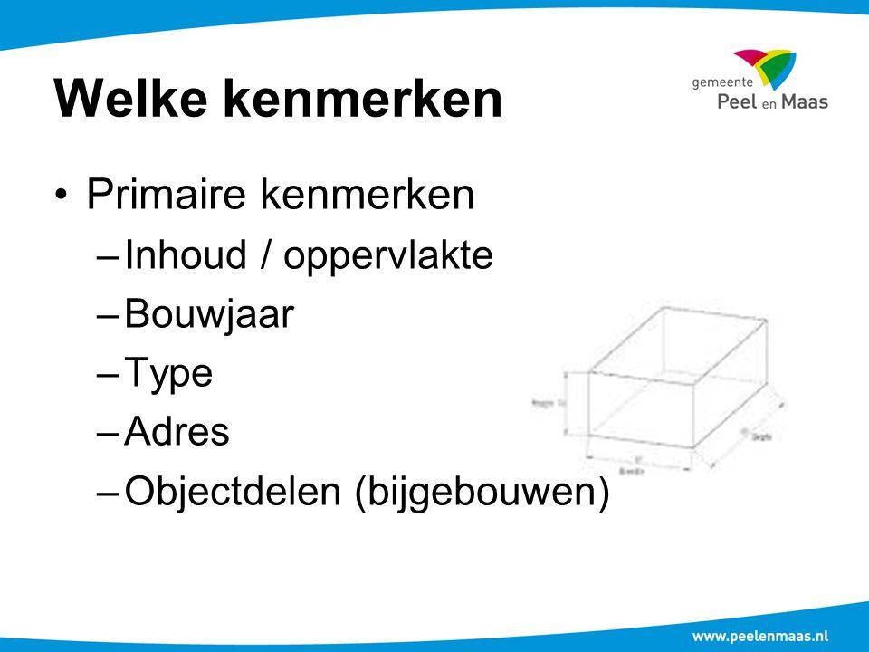 Welke kenmerken Primaire kenmerken –Inhoud / oppervlakte –Bouwjaar –Type –Adres –Objectdelen (bijgebouwen)