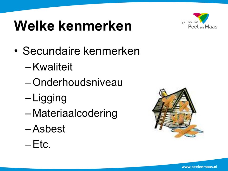 Welke kenmerken Secundaire kenmerken –Kwaliteit –Onderhoudsniveau –Ligging –Materiaalcodering –Asbest –Etc.