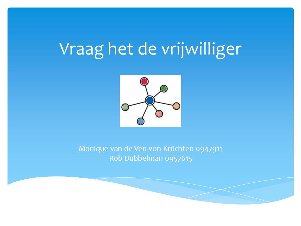 Vraag het de vrijwilliger Monique van de Ven-von Krüchten 0947911 Rob Dubbelman 0957615