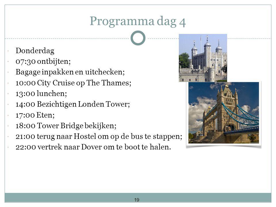 Programma dag 4  Donderdag  07:30 ontbijten;  Bagage inpakken en uitchecken;  10:00 City Cruise op The Thames;  13:00 lunchen;  14:00 Bezichtigen Londen Tower;  17:00 Eten;  18:00 Tower Bridge bekijken;  21:00 terug naar Hostel om op de bus te stappen;  22:00 vertrek naar Dover om te boot te halen.