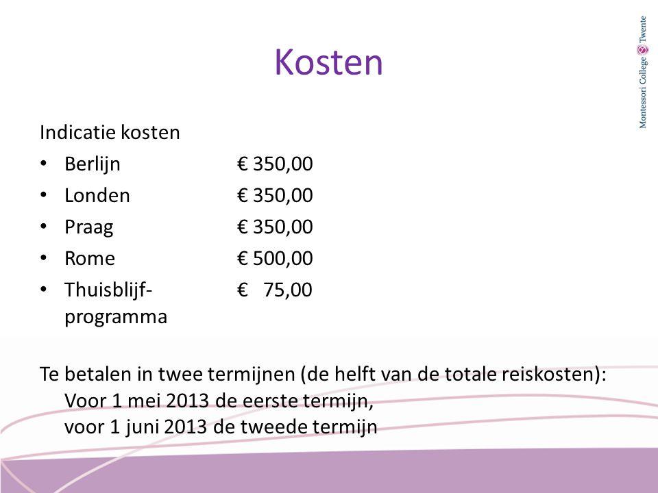 Kosten Indicatie kosten Berlijn€ 350,00 Londen€ 350,00 Praag€ 350,00 Rome€ 500,00 Thuisblijf- € 75,00 programma Te betalen in twee termijnen (de helft van de totale reiskosten): Voor 1 mei 2013 de eerste termijn, voor 1 juni 2013 de tweede termijn