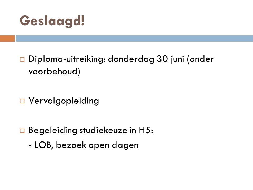 Geslaagd!  Diploma-uitreiking: donderdag 30 juni (onder voorbehoud)  Vervolgopleiding  Begeleiding studiekeuze in H5: - LOB, bezoek open dagen