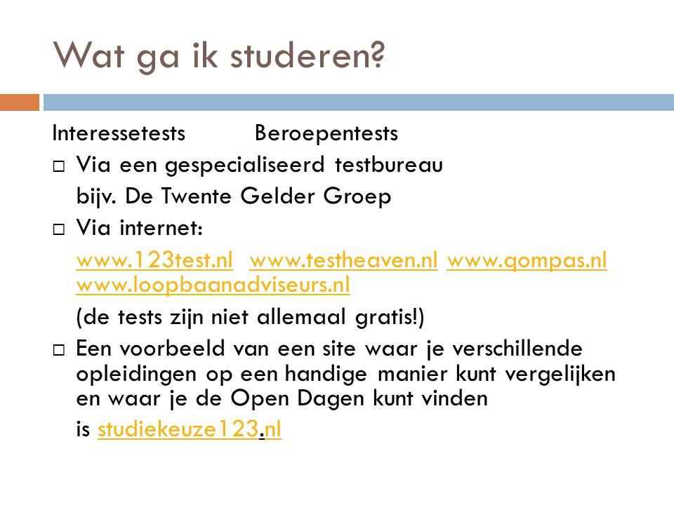 Wat ga ik studeren? InteressetestsBeroepentests  Via een gespecialiseerd testbureau bijv. De Twente Gelder Groep  Via internet: www.123test.nlwww.12