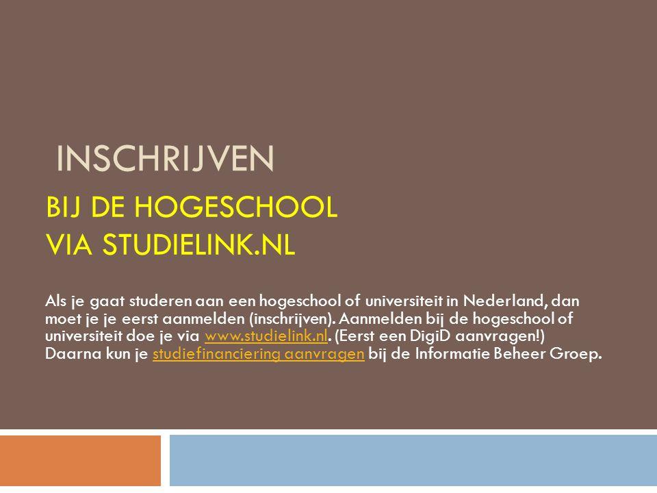 INSCHRIJVEN BIJ DE HOGESCHOOL VIA STUDIELINK.NL Als je gaat studeren aan een hogeschool of universiteit in Nederland, dan moet je je eerst aanmelden (