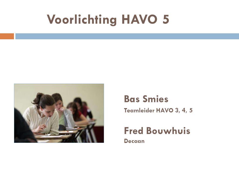 Voorlichting HAVO 5 Bas Smies Teamleider HAVO 3, 4, 5 Fred Bouwhuis Decaan