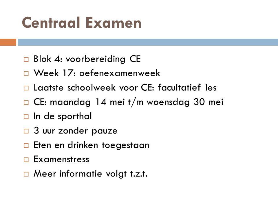 Centraal Examen  Blok 4: voorbereiding CE  Week 17: oefenexamenweek  Laatste schoolweek voor CE: facultatief les  CE: maandag 14 mei t/m woensdag