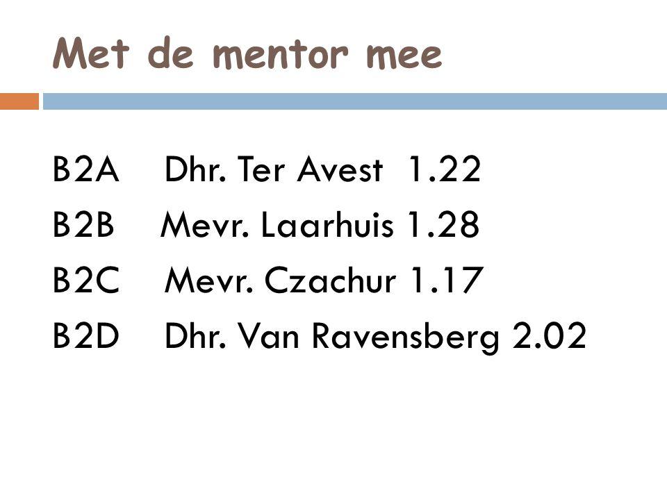 Met de mentor mee B2A Dhr. Ter Avest 1.22 B2B Mevr. Laarhuis 1.28 B2C Mevr. Czachur 1.17 B2D Dhr. Van Ravensberg 2.02