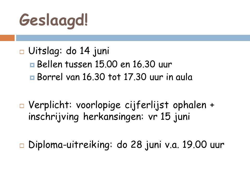 Geslaagd!  Uitslag: do 14 juni  Bellen tussen 15.00 en 16.30 uur  Borrel van 16.30 tot 17.30 uur in aula  Verplicht: voorlopige cijferlijst ophale
