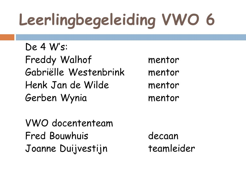 Leerlingbegeleiding VWO 6 De 4 W's: Freddy Walhofmentor Gabriëlle Westenbrinkmentor Henk Jan de Wildementor Gerben Wyniamentor VWO docententeam Fred Bouwhuisdecaan Joanne Duijvestijnteamleider