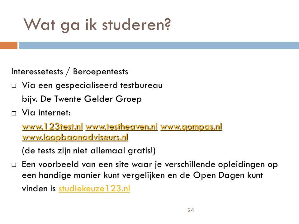 24 Wat ga ik studeren? Interessetests / Beroepentests  Via een gespecialiseerd testbureau bijv. De Twente Gelder Groep  Via internet: www.123test.nl