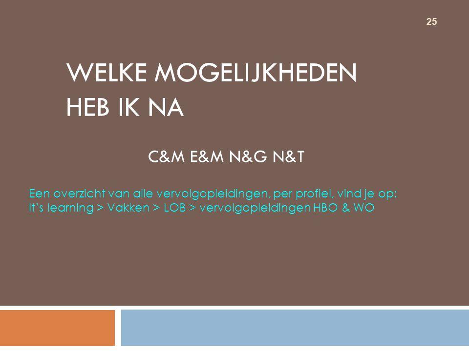 25 WELKE MOGELIJKHEDEN HEB IK NA C&M E&M N&G N&T Een overzicht van alle vervolgopleidingen, per profiel, vind je op: It's learning > Vakken > LOB > ve