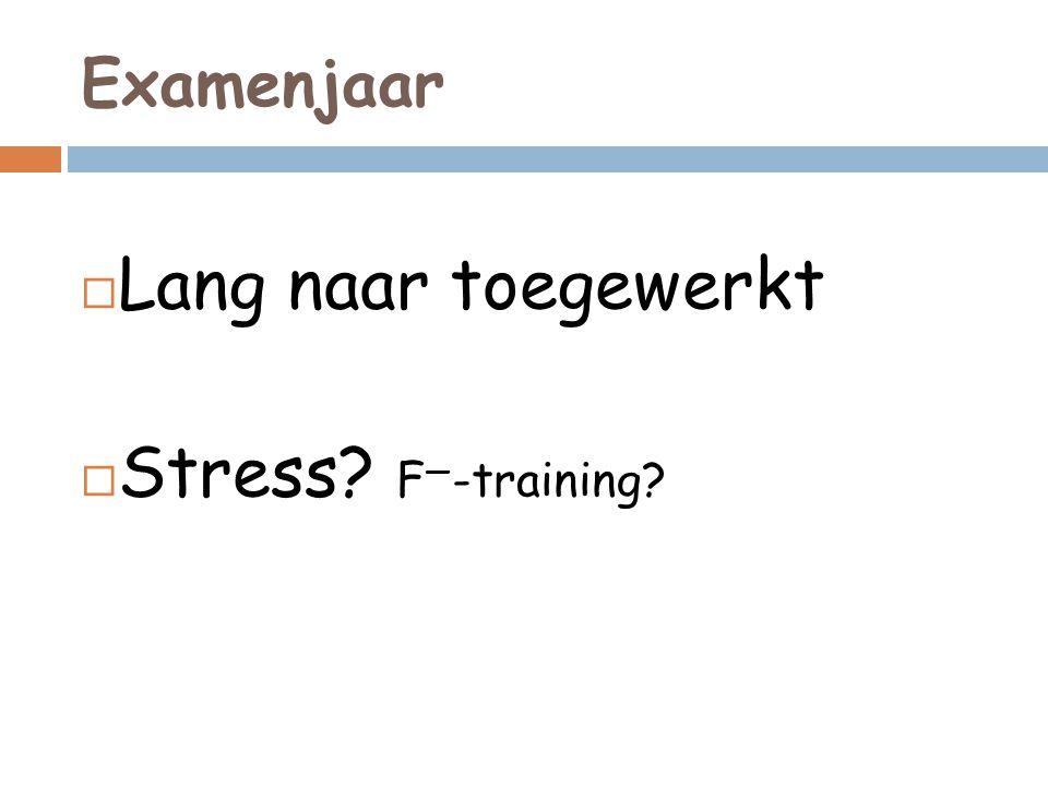 Examenjaar  Lang naar toegewerkt  Stress? F — -training?