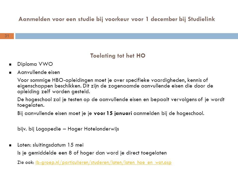 31 Aanmelden voor een studie bij voorkeur voor 1 december bij Studielink Toelating tot het HO Diploma VWO Aanvullende eisen Voor sommige HBO-opleidingen moet je over specifieke vaardigheden, kennis of eigenschappen beschikken.