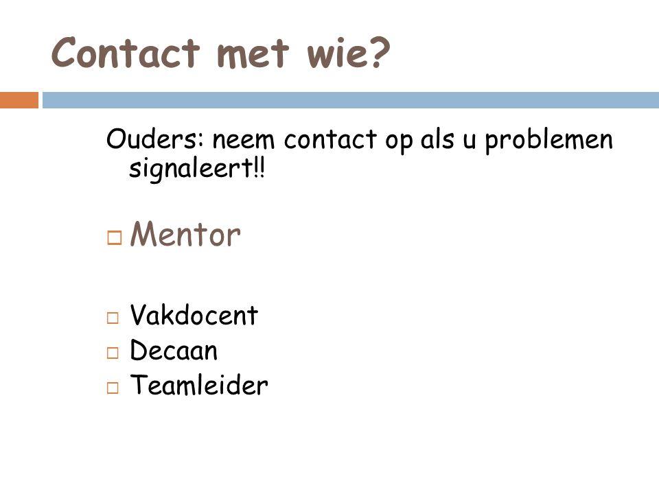 Contact met wie? Ouders: neem contact op als u problemen signaleert!!  Mentor  Vakdocent  Decaan  Teamleider