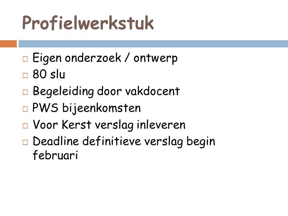 Profielwerkstuk  Eigen onderzoek / ontwerp  80 slu  Begeleiding door vakdocent  PWS bijeenkomsten  Voor Kerst verslag inleveren  Deadline defini