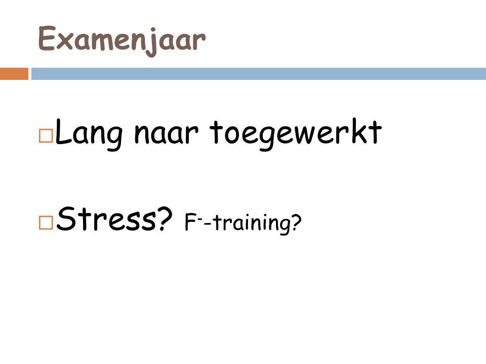 Examenjaar  Lang naar toegewerkt  Stress? F - -training?
