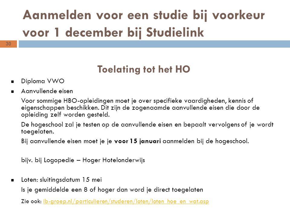 30 Aanmelden voor een studie bij voorkeur voor 1 december bij Studielink Toelating tot het HO Diploma VWO Aanvullende eisen Voor sommige HBO-opleidingen moet je over specifieke vaardigheden, kennis of eigenschappen beschikken.