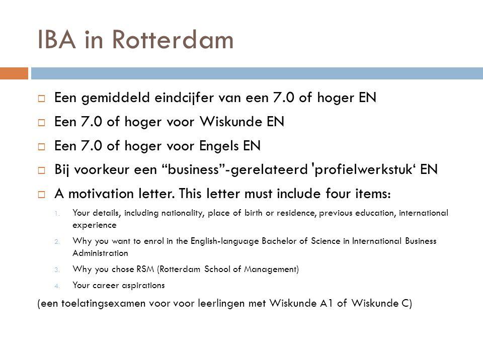 IBA in Rotterdam  Een gemiddeld eindcijfer van een 7.0 of hoger EN  Een 7.0 of hoger voor Wiskunde EN  Een 7.0 of hoger voor Engels EN  Bij voorkeur een business -gerelateerd profielwerkstuk' EN  A motivation letter.
