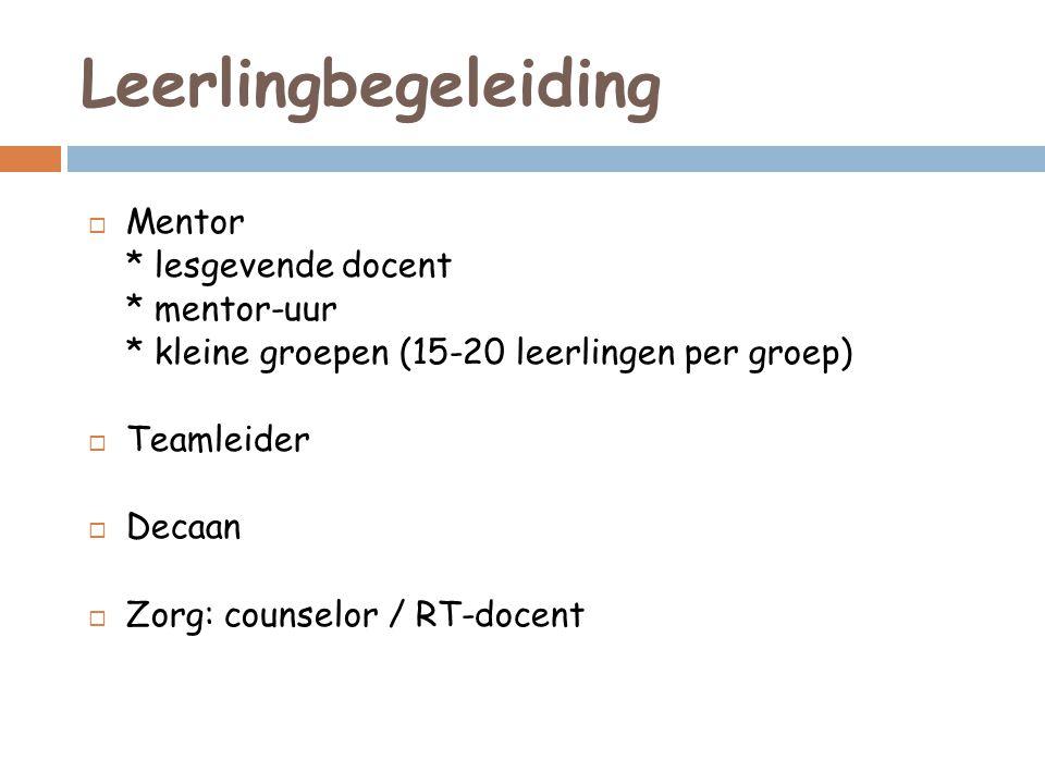 Leerlingbegeleiding  Mentor * lesgevende docent * mentor-uur * kleine groepen (15-20 leerlingen per groep)  Teamleider  Decaan  Zorg: counselor / RT-docent