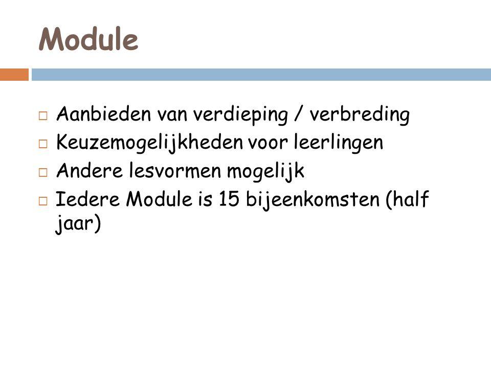 Module  Aanbieden van verdieping / verbreding  Keuzemogelijkheden voor leerlingen  Andere lesvormen mogelijk  Iedere Module is 15 bijeenkomsten (h