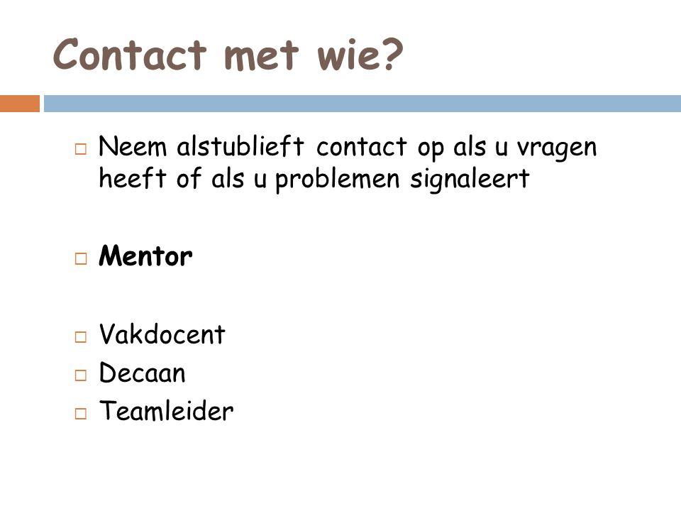 Contact met wie?  Neem alstublieft contact op als u vragen heeft of als u problemen signaleert  Mentor  Vakdocent  Decaan  Teamleider