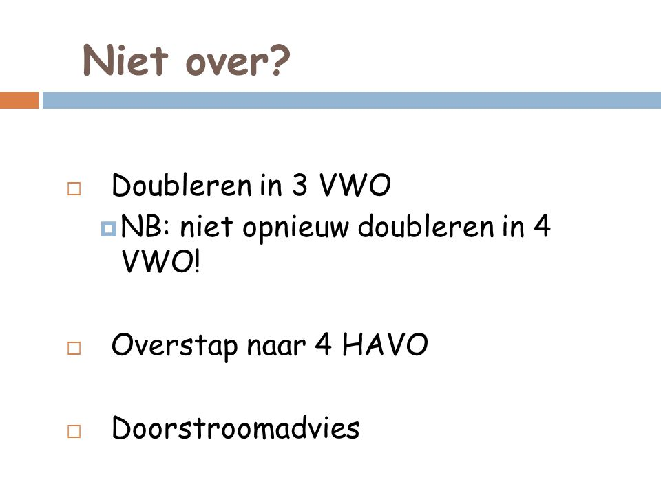 Niet over?  Doubleren in 3 VWO  NB: niet opnieuw doubleren in 4 VWO!  Overstap naar 4 HAVO  Doorstroomadvies