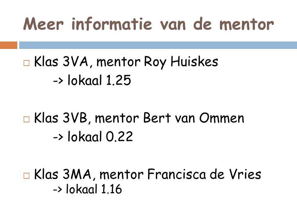 Meer informatie van de mentor  Klas 3VA, mentor Roy Huiskes -> lokaal 1.25  Klas 3VB, mentor Bert van Ommen -> lokaal 0.22  Klas 3MA, mentor Franci
