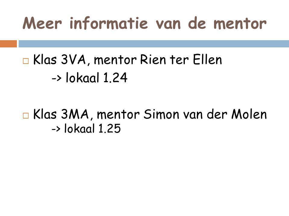 Meer informatie van de mentor  Klas 3VA, mentor Rien ter Ellen -> lokaal 1.24  Klas 3MA, mentor Simon van der Molen -> lokaal 1.25