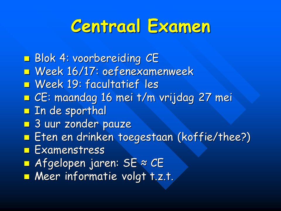 Centraal Examen Blok 4: voorbereiding CE Blok 4: voorbereiding CE Week 16/17: oefenexamenweek Week 16/17: oefenexamenweek Week 19: facultatief les Week 19: facultatief les CE: maandag 16 mei t/m vrijdag 27 mei CE: maandag 16 mei t/m vrijdag 27 mei In de sporthal In de sporthal 3 uur zonder pauze 3 uur zonder pauze Eten en drinken toegestaan (koffie/thee?) Eten en drinken toegestaan (koffie/thee?) Examenstress Examenstress Afgelopen jaren: SE ≈ CE Afgelopen jaren: SE ≈ CE Meer informatie volgt t.z.t.