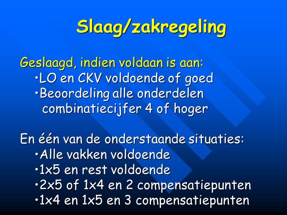 Slaag/zakregeling Geslaagd, indien voldaan is aan: LO en CKV voldoende of goedLO en CKV voldoende of goed Beoordeling alle onderdelenBeoordeling alle
